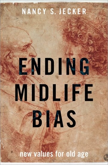 Ending midlife bias : new values for old age by Nancy S. Jecker